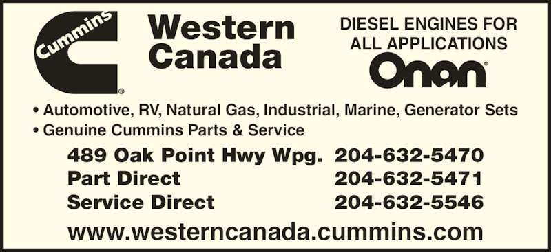 Cummins Western Canada (204-632-5470) - Display Ad - ? Genuine Cummins Parts & Service  www.westerncanada.cummins.com 489 Oak Point Hwy Wpg. 204-632-5470 Part Direct 204-632-5471 Service Direct 204-632-5546 DIESEL ENGINES FOR ALL APPLICATIONSWesternCanada ? Automotive, RV, Natural Gas, Industrial, Marine, Generator Sets