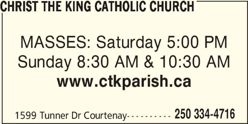 Christ The King Catholic Church (250-334-4716) - Display Ad - CHRIST THE KING CATHOLIC CHURCH MASSES: Saturday 5:00 PM 1599 Tunner Dr Courtenay- - - - - - - - - - 250 334-4716 Sunday 8:30 AM & 10:30 AM www.ctkparish.ca