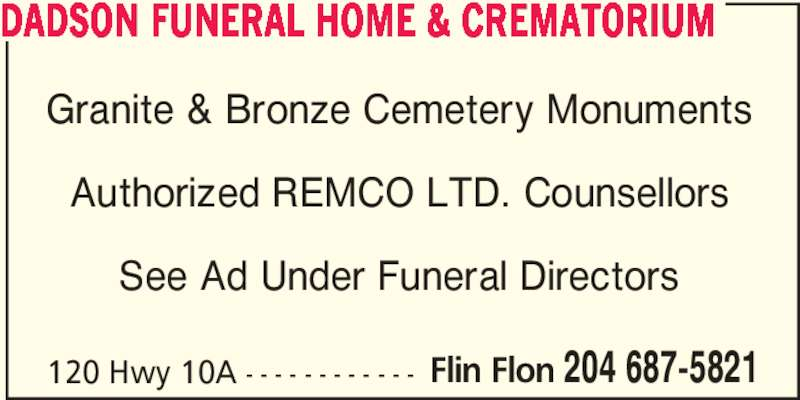 Dadson Funeral Home & Crematorium (204-687-5821) - Display Ad - DADSON FUNERAL HOME & CREMATORIUM Granite & Bronze Cemetery Monuments Authorized REMCO LTD. Counsellors See Ad Under Funeral Directors 120 Hwy 10A - - - - - - - - - - - - Flin Flon 204 687-5821