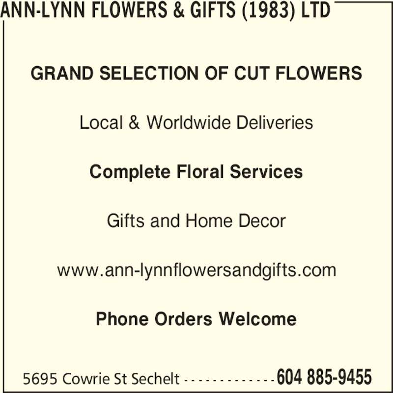 Ann-Lynn Flowers & Gifts (1983) Ltd (604-885-9455) - Display Ad - 5695 Cowrie St Sechelt - - - - - - - - - - - - -604 885-9455 GRAND SELECTION OF CUT FLOWERS Local & Worldwide Deliveries Complete Floral Services Gifts and Home Decor www.ann-lynnflowersandgifts.com Phone Orders Welcome ANN-LYNN FLOWERS & GIFTS (1983) LTD