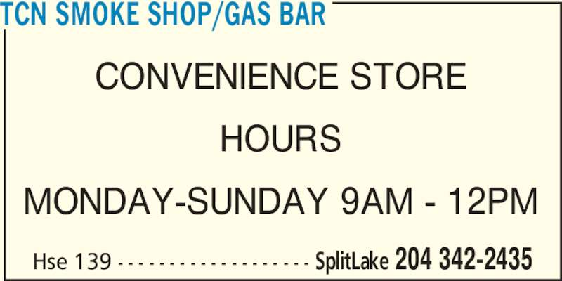 TCN Smoke Shop/Gas Bar (204-342-2435) - Display Ad - TCN SMOKE SHOP/GAS BAR CONVENIENCE STORE HOURS MONDAY-SUNDAY 9AM - 12PM Hse 139 - - - - - - - - - - - - - - - - - - - SplitLake 204 342-2435