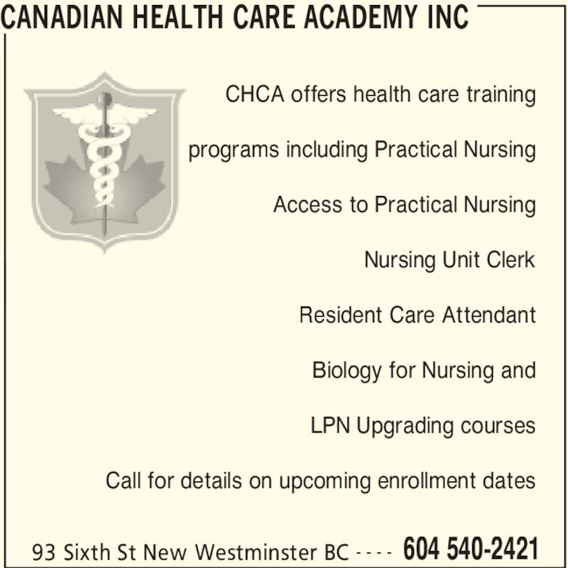 Canadian Health Care Academy Inc (604-540-2421) - Display Ad - CANADIAN HEALTH CARE ACADEMY INC 93 Sixth St New Westminster BC 604 540-2421- - - - CHCA offers health care training programs including Practical Nursing Access to Practical Nursing Nursing Unit Clerk Resident Care Attendant Biology for Nursing and LPN Upgrading courses Call for details on upcoming enrollment dates