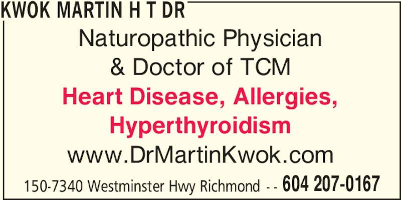 Dr Kwok Martin H T (604-207-0167) - Display Ad - Hyperthyroidism www.DrMartinKwok.com 150-7340 Westminster Hwy Richmond - - 604 207-0167 KWOK MARTIN H T DR Naturopathic Physician & Doctor of TCM Heart Disease, Allergies,