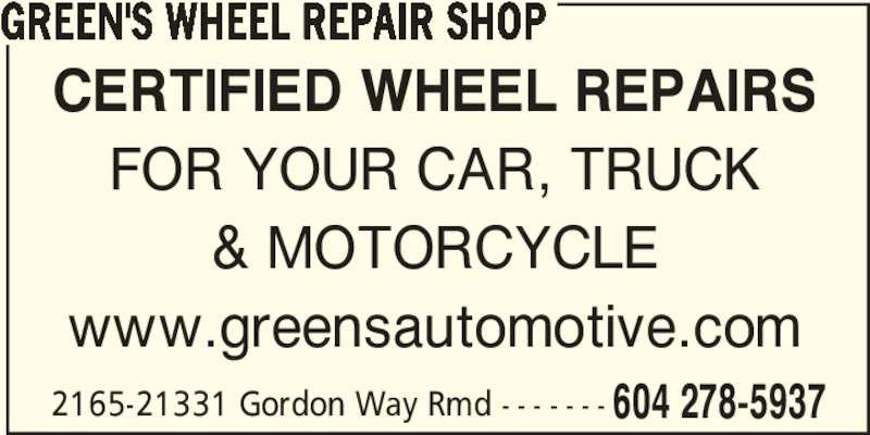 Green's Automotive (604-278-5937) - Display Ad - CERTIFIED WHEEL REPAIRS FOR YOUR CAR, TRUCK & MOTORCYCLE www.greensautomotive.com 2165-21331 Gordon Way Rmd - - - - - - - 604 278-5937 GREEN'S WHEEL REPAIR SHOP
