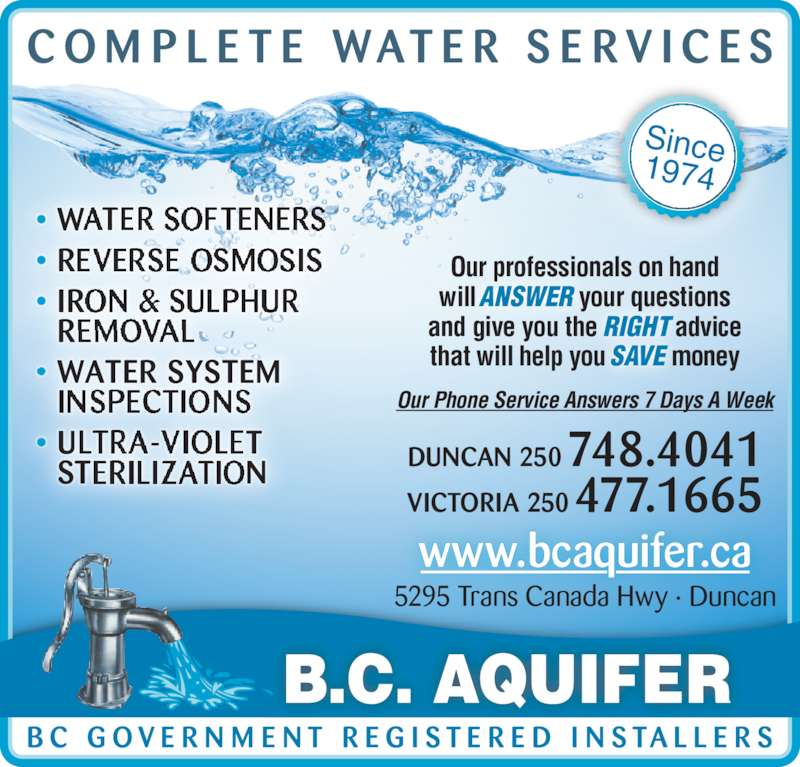 BC Aquifer (250-748-4041) - Display Ad - B.C. AQUIFER www.bcaquifer.ca 5295 Trans Canada Hwy ? Duncan Since1974 Our professionals on hand will ANSWER your questions and give you the RIGHT advice that will help you SAVE money Our Phone Service Answers 7 Days A Week ? WATER SOFTENERS ? REVERSE OSMOSIS ? IRON & SULPHUR REMOVAL ? WATER SYSTEM   INSPECTIONS ? ULTRA-VIOLET STERILIZATION VICTORIA 250 477.1665 DUNCAN 250 748.4041