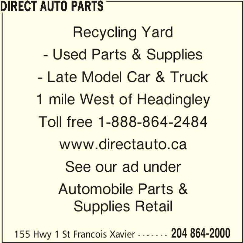 Direct Auto Parts (204-864-2000) - Display Ad - Recycling Yard - Used Parts & Supplies - Late Model Car & Truck 1 mile West of Headingley Toll free 1-888-864-2484 www.directauto.ca See our ad under Automobile Parts & Supplies Retail DIRECT AUTO PARTS 155 Hwy 1 St Francois Xavier - - - - - - - 204 864-2000