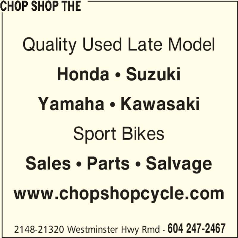 The Chop Shop (604-247-2467) - Display Ad - CHOP SHOP THE Quality Used Late Model Honda ? Suzuki Yamaha ? Kawasaki Sport Bikes Sales ? Parts ? Salvage www.chopshopcycle.com 2148-21320 Westminster Hwy Rmd - 604 247-2467