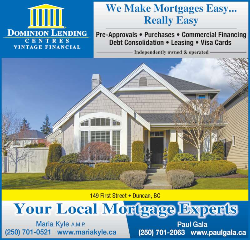 Dominion Lending Centres (250-701-0521) - Display Ad - We Make Mortgages Easy... Really Easy Pre-Approvals ? Purchases ? Commercial Financing Debt Consolidation ? Leasing ? Visa Cards vi n tage fi na nci a l Independently owned & operated Your Local Mortgage Experts Maria Kyle A.M.P. (250) 701-0521   www.mariakyle.ca Paul Gala (250) 701-2063   www.paulgala.ca 149 First Street ? Duncan, BC