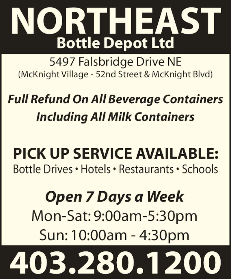 Northeast Bottle Depot Ltd (403-280-1200) - Display Ad - NORTHEAST Bottle Depot Ltd 5497 Falsbridge Drive NE (McKnight Village - 52nd Street & McKnight Blvd) Full Refund On All Beverage Containers Including All Milk Containers Bottle Drives ? Hotels ? Restaurants ? Schools Open 7 Days a Week Mon-Sat: 9:00am-5:30pm Sun: 10:00am - 4:30pm 403.280.1200 PICK UP SERVICE AVAILABLE: NORTHEAST Bottle Depot Ltd 5497 Falsbridge Drive NE (McKnight Village - 52nd Street & McKnight Blvd) Full Refund On All Beverage Containers Including All Milk Containers Bottle Drives ? Hotels ? Restaurants ? Schools Open 7 Days a Week Mon-Sat: 9:00am-5:30pm Sun: 10:00am - 4:30pm 403.280.1200 PICK UP SERVICE AVAILABLE: