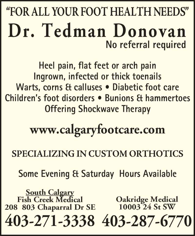 Dr  Donovan Tedman (403-271-3338) - Display Ad - Children?s foot disorders ? Bunions & hammertoes Offering Shockwave Therapy Some Evening & Saturday  Hours Available Oakridge Medical 10003 24 St SW 403-287-6770 Warts, corns & calluses ? Diabetic foot care www.calgaryfootcare.com 403-271-3338 South Calgary Fish Creek Medical 208  803 Chaparral Dr SE Dr. Tedman Donovan No referral required Heel pain, flat feet or arch pain Ingrown, infected or thick toenails