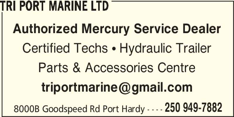 Tri Port Marine Ltd (250-949-7882) - Display Ad - TRI PORT MARINE LTD 8000B Goodspeed Rd Port Hardy - - - - 250 949-7882 Authorized Mercury Service Dealer Certified Techs ? Hydraulic Trailer Parts & Accessories Centre