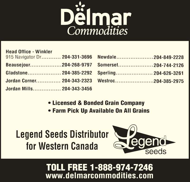 Delmar Commodities Ltd (204-331-3696) - Display Ad - Head Office - Winkler 915 Navigator Dr........... Beausejour................... Gladstone................... Jordan Corner.............. Jordan Mills................ 204-331-3696 204-268-9797 204-385-2292 204-343-2323 204-343-3456 Legend Seeds Distributor for Western Canada ? Licensed & Bonded Grain Company ? Farm Pick Up Available On All Grains TOLL FREE 1-888-974-7246 www.delmarcommodities.com Newdale..................... Somerset.................... Sperling..................... Westroc...................... 204-849-2228 204-744-2126 204-626-3261 204-385-2975