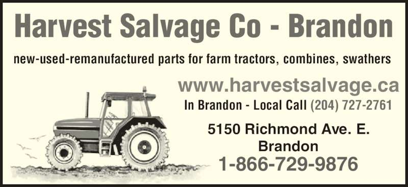Harvest Salvage Co Ltd (204-727-2761) - Display Ad - Harvest Salvage Co - Brandon new-used-remanufactured parts for farm tractors, combines, swathers Brandon 1-866-729-9876 www.harvestsalvage.ca In Brandon - Local Call (204) 727-2761 5150 Richmond Ave. E.
