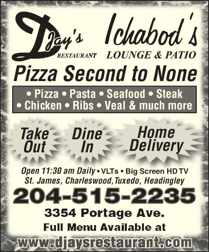 D-Jay's Restaurant Ichabod's Lounge & Patio (204-888-3361) - Display Ad - 204-515-2235 Pizza Second to None Take Out Home Delivery In ? Pizza ? Pasta ? Seafood ? Steak ? Chicken ? Ribs ? Veal & much more St. James, Charleswood,Tuxedo, Headingley Open 11:30 am Daily ? VLTs ? Big Screen HD TV Dine