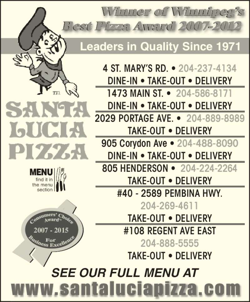 Santa Lucia Pizza (204-237-4134) - Display Ad - TAKE-OUT ? DELIVERY #40 - 2589 PEMBINA HWY. 204-269-4611 TAKE-OUT ? DELIVERY #108 REGENT AVE EAST 204-888-5555 TAKE-OUT ? DELIVERY 2007 - 2015 find it in Leaders in Quality Since 1971 Winner of Winnipeg?s Best Pizza Award 2007-2012 SEE OUR FULL MENU AT 4 ST. MARY?S RD. ? 204-237-4134 DINE-IN ? TAKE-OUT ? DELIVERY 1473 MAIN ST. ?  204-586-8171 DINE-IN ? TAKE-OUT ? DELIVERY 2029 PORTAGE AVE. ?  204-889-8989 the menu section MENU TAKE-OUT ? DELIVERY 905 Corydon Ave ? 204-488-8090 DINE-IN ? TAKE-OUT ? DELIVERY 805 HENDERSON ?  204-224-2264