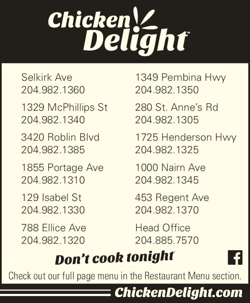Chicken Delight (204-885-7570) - Display Ad - Selkirk Ave  204.982.1360 1329 McPhillips St  204.982.1340 3420 Roblin Blvd  204.982.1385 1855 Portage Ave  204.982.1310 129 Isabel St  204.982.1330 788 Ellice Ave  204.982.1320 Head Office 204.885.7570 1349 Pembina Hwy  204.982.1350 280 St. Anne?s Rd  204.982.1305 1725 Henderson Hwy  204.982.1325 1000 Nairn Ave  204.982.1345 453 Regent Ave  204.982.1370 Check out our full page menu in the Restaurant Menu section.