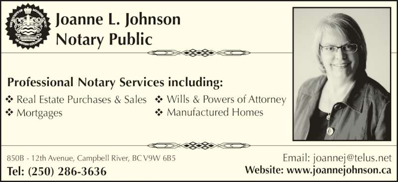 Joanne L Johnson  (250-286-3636) - Display Ad - 850B - 12th Avenue, Campbell River, BC V9W 6B5 Tel: (250) 286-3636 Real Estate Purchases & Sales Mortgages Professional Notary Services including: Joanne L. Johnson Notary Public Website: www.joannejohnson.ca Wills & Powers of Attorney Manufactured Homes