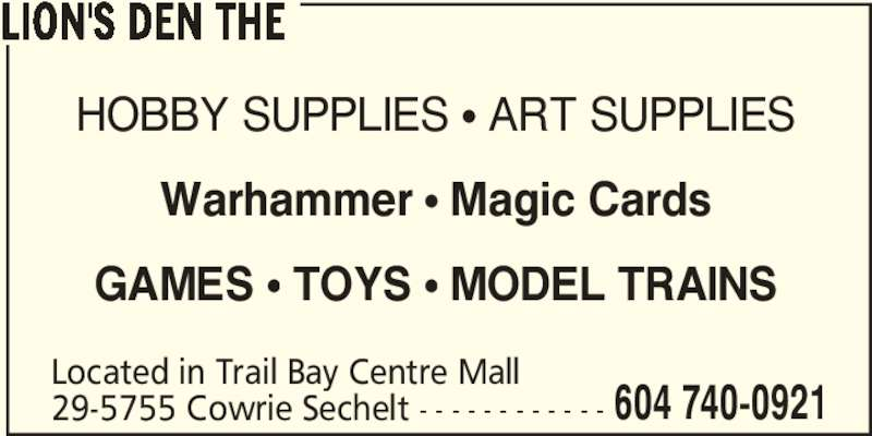 The Lion's Den (604-740-0921) - Display Ad - HOBBY SUPPLIES ? ART SUPPLIES Warhammer ? Magic Cards GAMES ? TOYS ? MODEL TRAINS Located in Trail Bay Centre Mall 29-5755 Cowrie Sechelt - - - - - - - - - - - - 604 740-0921 LION'S DEN THE
