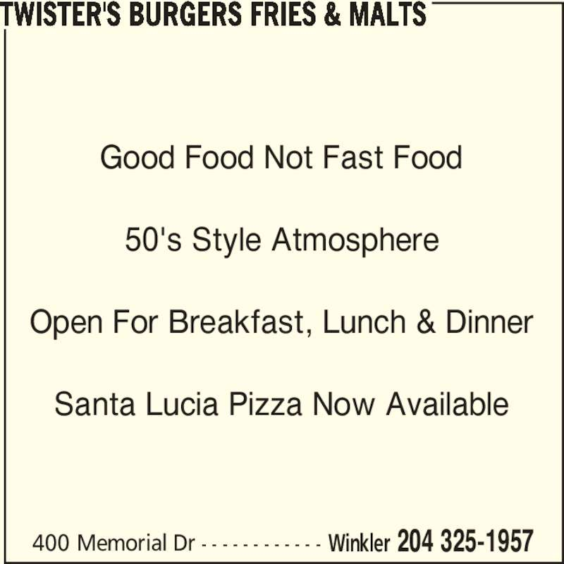 Twister's Burgers Fries & Malts (204-325-1957) - Display Ad - 400 Memorial Dr - - - - - - - - - - - - Winkler 204 325-1957 Good Food Not Fast Food 50's Style Atmosphere Open For Breakfast, Lunch & Dinner Santa Lucia Pizza Now Available TWISTER'S BURGERS FRIES & MALTS
