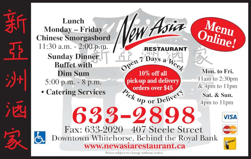 New Asia Restaurant (867-633-2898) - Display Ad - MenuOnline! Fax: 633-2020   407 Steele Street Prices subject to change without notice. Downtown Whitehorse, Behind the Royal Bank www.newasiarestaurant.ca Lunch Monday ? Friday Chinese Smorgasbord 11:30 a.m. - 2:00 p.m. Sunday Dinner Buffet with Dim Sum 5:00 p.m. - 8 p.m. ? Catering Services Mon. to Fri. 11am to 2:30pm & 4pm to 11pm Sat. & Sun. 4pm to 11pm  10% off all pick-up and delivery orders over $45 Op en 7 Days a Week Pick up or Deliv er RESTAURANT