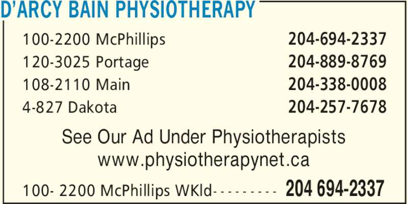 D'Arcy Bain Physiotherapy (204-694-2337) - Display Ad - D?ARCY BAIN PHYSIOTHERAPY See Our Ad Under Physiotherapists www.physiotherapynet.ca 204-694-2337 204-889-8769 204-338-0008 204-257-7678 100-2200 McPhillips 120-3025 Portage 108-2110 Main 4-827 Dakota 204 694-2337100- 2200 McPhillips WKld- - - - - - - - -