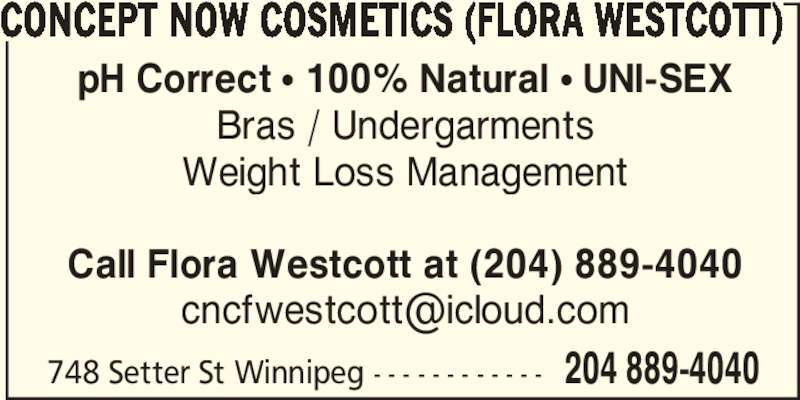 Concept Now Cosmetics Flora Westcott (204-889-4040) - Display Ad - CONCEPT NOW COSMETICS (FLORA WESTCOTT) pH Correct ? 100% Natural ? UNI-SEX Weight Loss Management Bras / Undergarments Call Flora Westcott at (204) 889-4040 748 Setter St Winnipeg - - - - - - - - - - - - 204 889-4040
