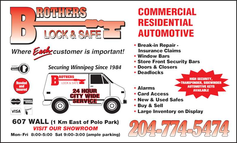 Brothers Lock & Safe (204-774-5474) - Display Ad - SECURITY MEMBER 607 WALL (1 Km East of Polo Park) VISIT OUR SHOWROOM Mon- Fri  8:00-5:00  Sat 9:00-3:00 (ample parking) customer is important!Where Securing Winnipeg Since 1984 24 HOUR CITY WIDE SERVICE COMMERCIAL RESIDENTIAL  AUTOMOTIVE    Insurance Claims ? Window Bars ? Store Front Security Bars ? Doors & Closers ? Deadlocks Bonded and Insured HIGH SECURITY, TRANSPONDER, SIDEWINDER AUTOMOTIVE KEYS ? Break-in Repair - AVAILABLE? Alarms ? Card Access ? New & Used Safes ? Buy & Sell ? Large Inventory on Display
