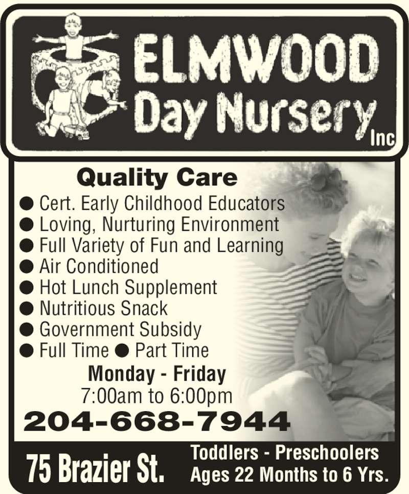 Elmwood Day Nursery Inc (204-668-7944) - Display Ad - inc. Quality Care Monday - Friday 7:00am to 6:00pm ? Cert. Early Childhood Educators ? Loving, Nurturing Environment ? Full Variety of Fun and Learning ? Air Conditioned ? Hot Lunch Supplement ? Nutritious Snack ? Government Subsidy ? Full Time ? Part Time Toddlers - Preschoolers Ages 22 Months to 6 Yrs. 204-668-7944 75 Brazier St. Inc