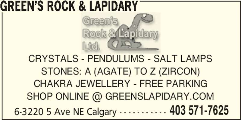 Green's Rock & Lapidary (403-571-4627) - Display Ad - 6-3220 5 Ave NE Calgary - - - - - - - - - - - 403 571-7625 CRYSTALS - PENDULUMS - SALT LAMPS STONES: A (AGATE) TO Z (ZIRCON) CHAKRA JEWELLERY - FREE PARKING GREEN?S ROCK & LAPIDARY 6-3220 5 Ave NE Calgary - - - - - - - - - - - 403 571-7625 CRYSTALS - PENDULUMS - SALT LAMPS STONES: A (AGATE) TO Z (ZIRCON) CHAKRA JEWELLERY - FREE PARKING GREEN?S ROCK & LAPIDARY