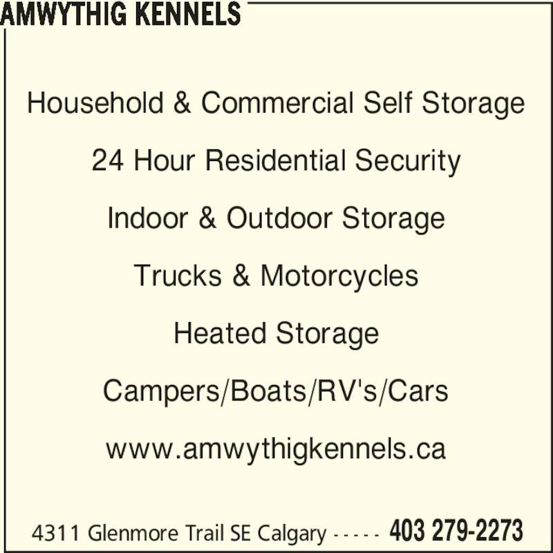 Amwythig Kennels (403-279-2273) - Display Ad - 4311 Glenmore Trail SE Calgary - - - - - 403 279-2273 Household & Commercial Self Storage 24 Hour Residential Security Indoor & Outdoor Storage Trucks & Motorcycles Heated Storage Campers/Boats/RV's/Cars www.amwythigkennels.ca AMWYTHIG KENNELS