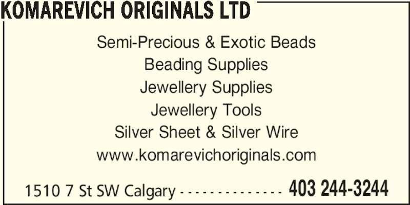 Komarevich Originals Ltd (403-244-3244) - Display Ad - 403 244-3244 KOMAREVICH ORIGINALS LTD Semi-Precious & Exotic Beads Beading Supplies Jewellery Supplies Jewellery Tools Silver Sheet & Silver Wire www.komarevichoriginals.com 1510 7 St SW Calgary - - - - - - - - - - - - - -