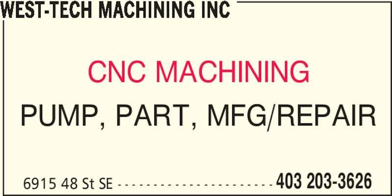 West-Tech Machining Inc (403-203-3626) - Display Ad - WEST-TECH MACHINING INC CNC MACHINING PUMP, PART, MFG/REPAIR 6915 48 St SE - - - - - - - - - - - - - - - - - - - - - - 403 203-3626
