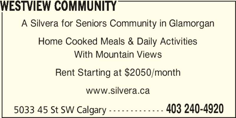 Silvera for Seniors (403-240-4920) - Display Ad - WESTVIEW COMMUNITY A Silvera for Seniors Community in Glamorgan Home Cooked Meals & Daily Activities With Mountain Views Rent Starting at $2050/month www.silvera.ca 5033 45 St SW Calgary - - - - - - - - - - - - - 403 240-4920