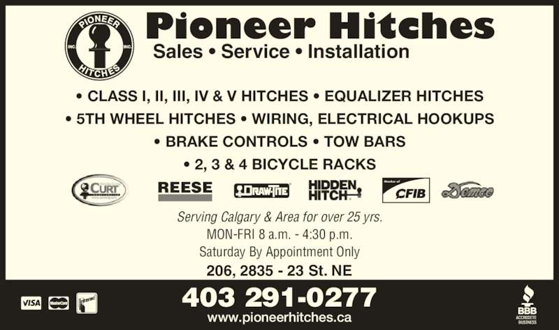 Pioneer Hitches (403-291-0277) - Display Ad - ? CLASS I, II, III, IV & V HITCHES ? EQUALIZER HITCHES ? 5TH WHEEL HITCHES ? WIRING, ELECTRICAL HOOKUPS ? BRAKE CONTROLS ? TOW BARS ? 2, 3 & 4 BICYCLE RACKS REESE Member of Serving Calgary & Area for over 25 yrs. 206, 2835 - 23 St. NE MON-FRI 8 a.m. - 4:30 p.m. Saturday By Appointment Only Sales ? Service ? Installation Pioneer Hitches 403 291-0277 www.pioneerhitches.ca