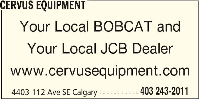 Cervus Equipment (4032432011) - Display Ad - Your Local JCB Dealer www.cervusequipment.com 4403 112 Ave SE Calgary - - - - - - - - - - - 403 243-2011 CERVUS EQUIPMENT Your Local BOBCAT and