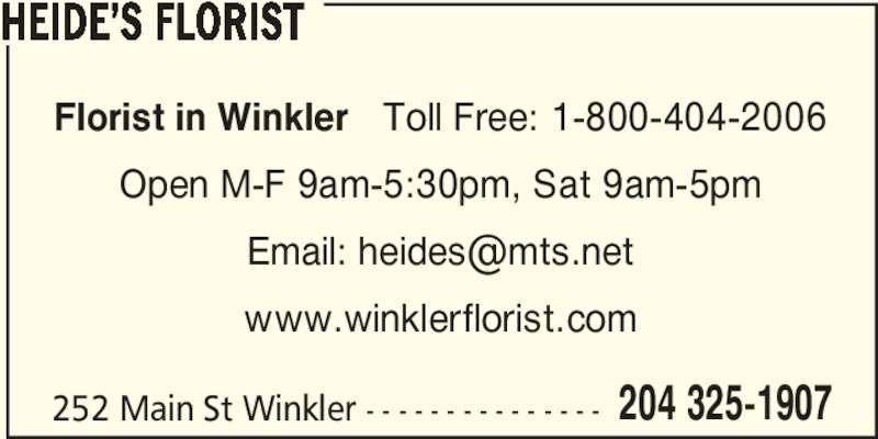 Heide's Florist (204-325-1907) - Display Ad - 204 325-1907 HEIDE?S FLORIST Florist in Winkler   Toll Free: 1-800-404-2006 Open M-F 9am-5:30pm, Sat 9am-5pm www.winklerflorist.com 252 Main St Winkler - - - - - - - - - - - - - - -