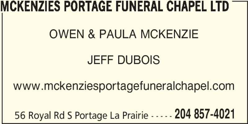 McKenzies Portage Funeral Chapel Ltd (204-857-4021) - Display Ad - 56 Royal Rd S Portage La Prairie - - - - - 204 857-4021 OWEN & PAULA MCKENZIE JEFF DUBOIS www.mckenziesportagefuneralchapel.com MCKENZIES PORTAGE FUNERAL CHAPEL LTD