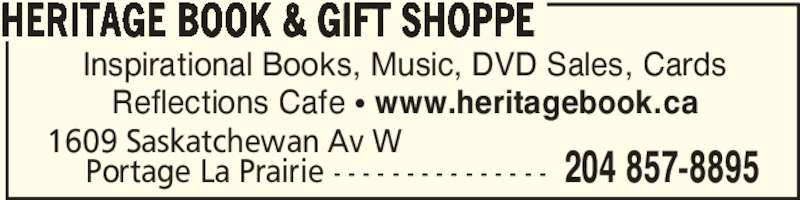 Heritage Book & Gift Shoppe (204-857-8895) - Display Ad - HERITAGE BOOK & GIFT SHOPPE 1609 Saskatchewan Av W 204 857-8895 Portage La Prairie - - - - - - - - - - - - - - - Inspirational Books, Music, DVD Sales, Cards Reflections Cafe ? www.heritagebook.ca HERITAGE BOOK & GIFT SHOPPE 1609 Saskatchewan Av W 204 857-8895 Portage La Prairie - - - - - - - - - - - - - - - Inspirational Books, Music, DVD Sales, Cards Reflections Cafe ? www.heritagebook.ca