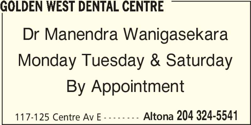 Golden West Dental Centre (204-324-5541) - Display Ad - GOLDEN WEST DENTAL CENTRE Dr Manendra Wanigasekara Monday Tuesday & Saturday By Appointment 117-125 Centre Av E - - - - - - - - Altona 204 324-5541