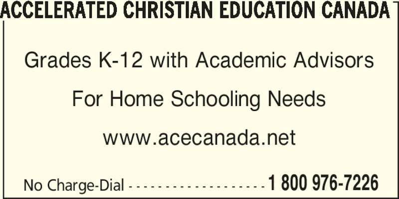Accelerated Christian Education Canada (204-428-5332) - Display Ad - ACCELERATED CHRISTIAN EDUCATION CANADA No Charge-Dial - - - - - - - - - - - - - - - - - - - 1 800 976-7226 Grades K-12 with Academic Advisors For Home Schooling Needs www.acecanada.net