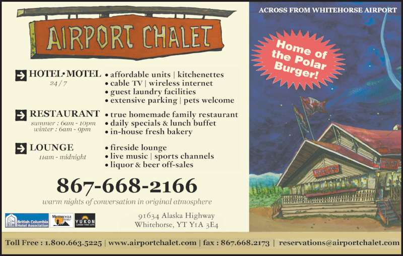 Airport Chalet (867-668-2166) - Display Ad - ? fireside lounge ? live music | sports channels ? liquor & beer off-sales ? affordable units | kitchenettes ? cable TV | wireless internet ? guest laundry facilities ? extensive parking | pets welcome ? true homemade family restaurant ? daily specials & lunch buffet ? in-house fresh bakery  |  Whitehorse, YT Y1A 3E4 91634 Alaska Highway