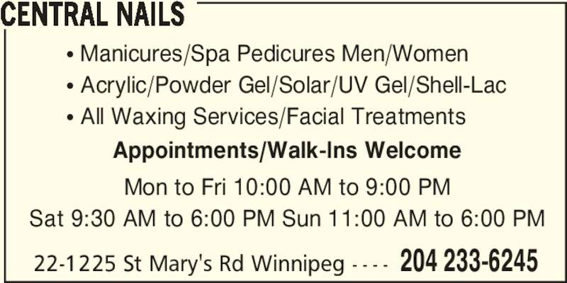 Central Nails (204-233-6245) - Display Ad - 22-1225 St Mary's Rd Winnipeg - - - - 204 233-6245 CENTRAL NAILS ? Manicures/Spa Pedicures Men/Women ? Acrylic/Powder Gel/Solar/UV Gel/Shell-Lac ? All Waxing Services/Facial Treatments Mon to Fri 10:00 AM to 9:00 PM Sat 9:30 AM to 6:00 PM Sun 11:00 AM to 6:00 PM Appointments/Walk-Ins Welcome