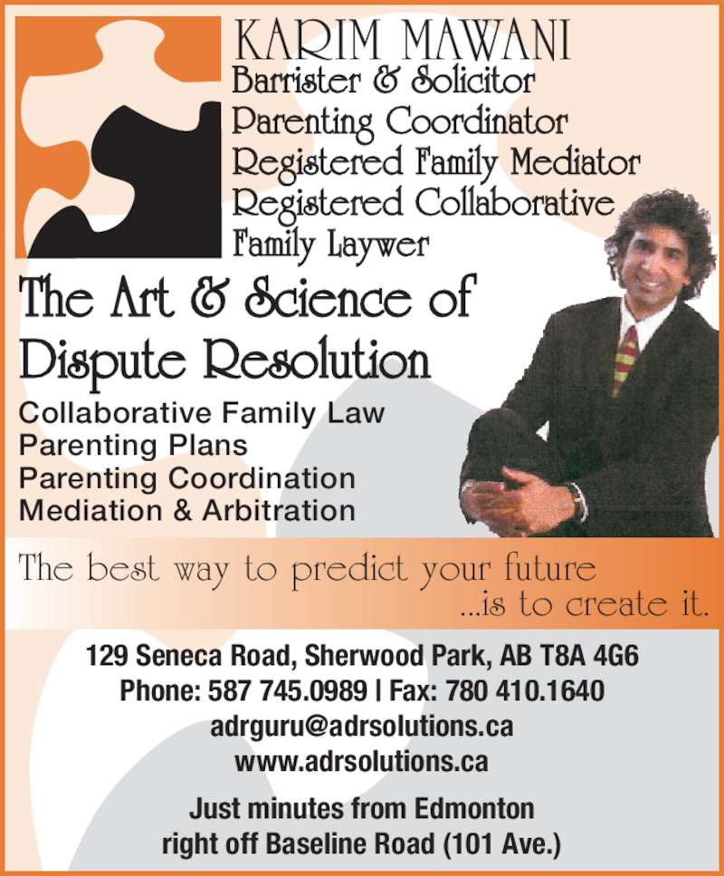 The Art & Science of Dispute Resolution (780-410-1188) - Display Ad - KARIM MAWANI Barrister & Solicitor Parenting Coordinator Registered Family Mediator Registered Collaborative Family Laywer The Art & Science of Dispute Resolution The best way to predict your future                   ...is to create it. Parenting Plans Parenting Coordination Mediation & Arbitration 129 Seneca Road, Sherwood Park, AB T8A 4G6 Phone: 587 745.0989 | Fax: 780 410.1640 www.adrsolutions.ca Just minutes from Edmonton right off Baseline Road (101 Ave.) Collaborative Family Law
