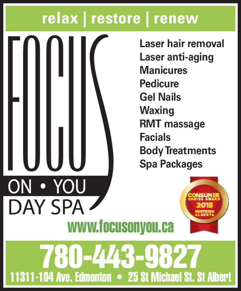 Focus On You (780-424-2487) - Display Ad - www.focusonyou.ca Laser anti-aging Manicures Pedicure Gel Nails Waxing RMT massage Facials Body Treatments Spa Packages 780-443-9827 11311-104 Ave. Edmonton  ?  25 St Michael St. St Albert relax   restore   renew Laser hair removal
