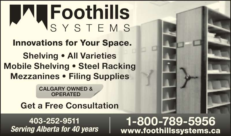 Foothills Systems (403-252-9511) - Display Ad - Innovations for Your Space. Shelving ? All Varieties Mobile Shelving ? Steel Racking Mezzanines ? Filing Supplies Get a Free Consultation Serving Alberta for 40 years 403-252-9511 1-800-789-5956 www.foothillssystems.ca CALGARY OWNED & OPERATED