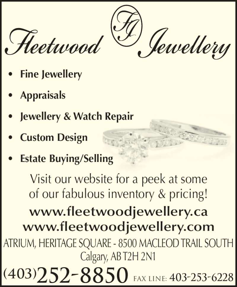Fleetwood Jewellery Inc (403-252-8850) - Display Ad - ATRIUM, HERITAGE SQUARE - 8500 MACLEOD TRAIL SOUTH Calgary, AB T2H 2N1 Visit our website for a peek at some of our fabulous inventory & pricing! (403)252-8850 Fax line: 403-253-6228 www.fleetwoodjewellery.ca www.fleetwoodjewellery.com ? Fine Jewellery ? Appraisals ? Jewellery & Watch Repair ? Custom Design ? Estate Buying/Selling