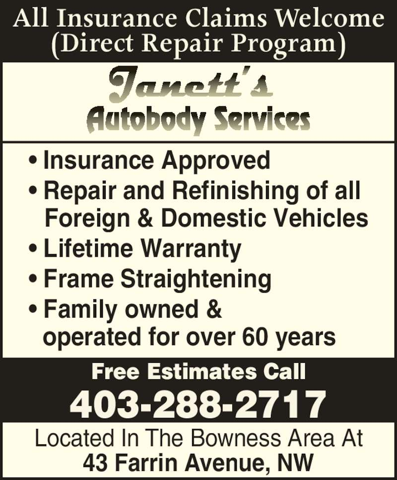 Janett's Autobody Services (403-288-2717) - Display Ad - 43 Farrin Avenue, NW (Direct Repair Program) Free Estimates Call 403-288-2717 All Insurance Claims Welcome ? Insurance Approved ? Repair and Refinishing of all    Foreign & Domestic Vehicles ? Lifetime Warranty ? Frame Straightening ? Family owned &   operated for over 60 years Located In The Bowness Area At