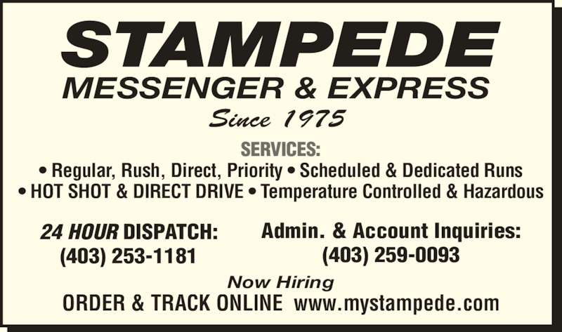 Stampede Messenger & Express (403-253-1181) - Display Ad - 24 HOUR DISPATCH: (403) 253-1181 Admin. & Account Inquiries: (403) 259-0093 SERVICES: ? Regular, Rush, Direct, Priority ? Scheduled & Dedicated Runs ? HOT SHOT & DIRECT DRIVE ? Temperature Controlled & Hazardous ORDER & TRACK ONLINE  www.mystampede.com Since 1975 STAMPEDE MESSENGER & EXPRESS Now Hiring