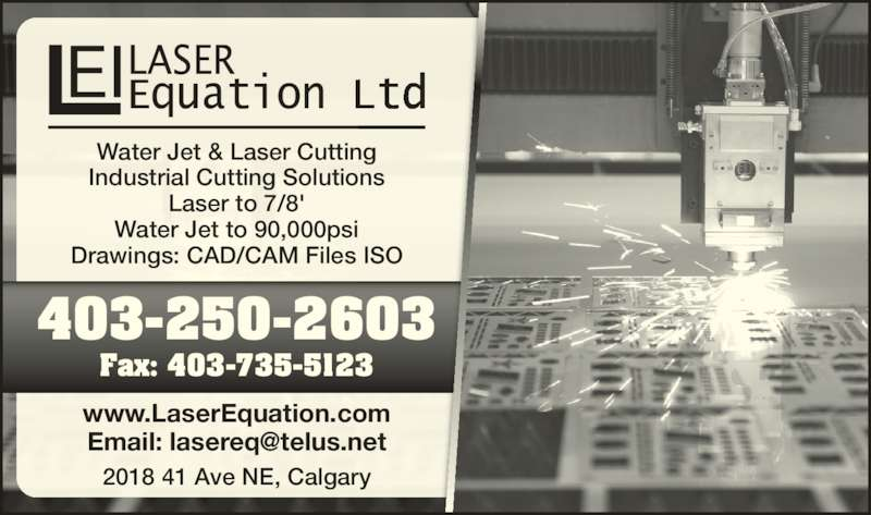 Laser Equation (Operations) Ltd (403-250-2603) - Display Ad - Water Jet & Laser Cutting Industrial Cutting Solutions Laser to 7/8' Water Jet to 90,000psi Drawings: CAD/CAM Files ISO 2018 41 Ave NE, Calgary www.LaserEquation.com Fax: 403-735-5123 403-250-2603