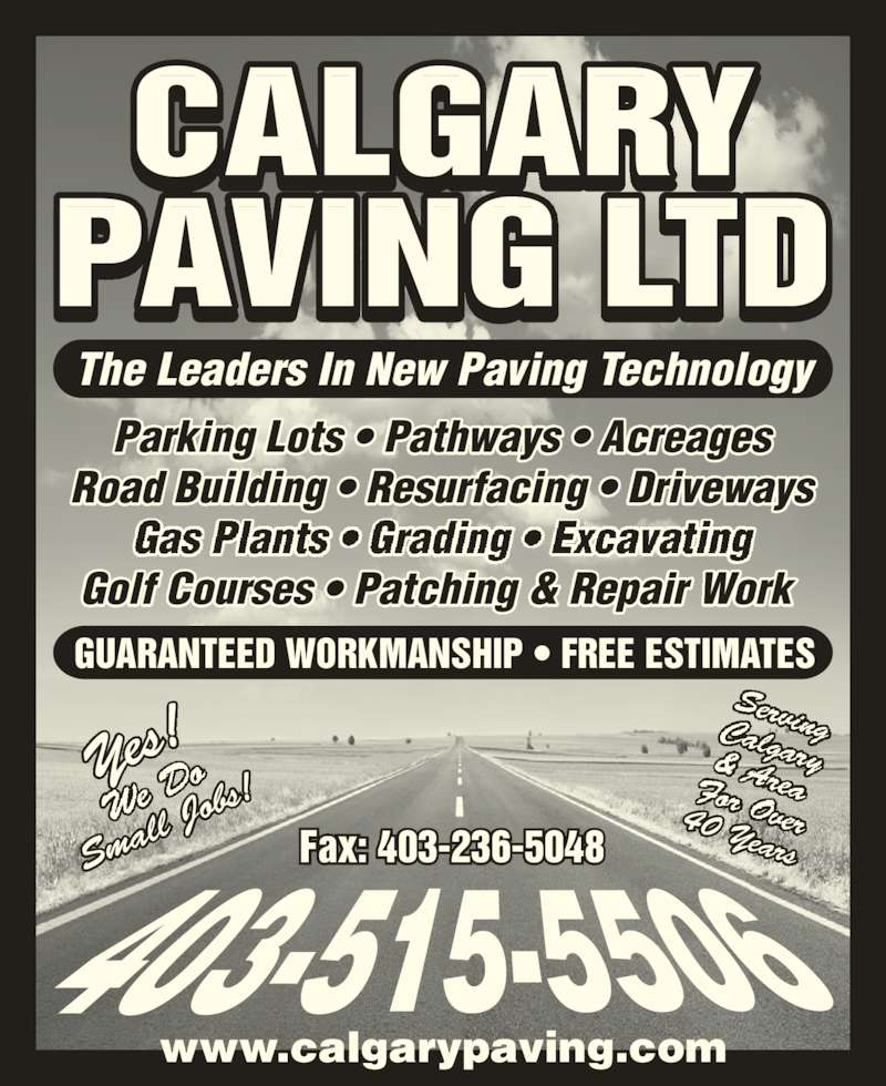 Calgary Paving Ltd (403-263-2411) - Display Ad - The Leaders In New Paving Technology Parking Lots ? Pathways ? Acreages Road Building ? Resurfacing ? Driveways obs! 40 Years Yes! We  Do Sma ll J GUARANTEED WORKMANSHIP ? FREE ESTIMATES Fax: 403-236-5048 www.calgarypaving.com CALGARY PAVING LTD Golf Courses ? Patching & Repair Work